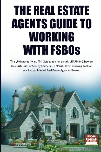 "The Real Estate Agent's Guide to Working with FSBOs: The Undisputed ""How-To"" Guidebook for LEARNING how to LIST and SELL More FSBO's"