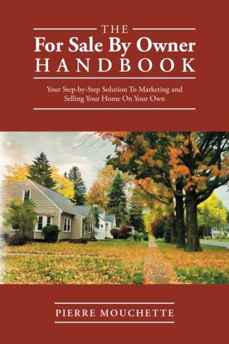 The For Sale By Owner Handbook: Your Step-by-Step Solution To Marketing and Selling Your Home On Your Own