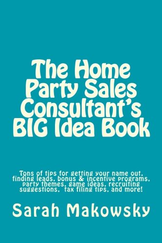 The Home Party Sales Consultant's BIG Idea Book: Tons of tips for getting your name out, finding leads, bonus & incentive programs, party themes, game … suggestions, filing taxes,and more!
